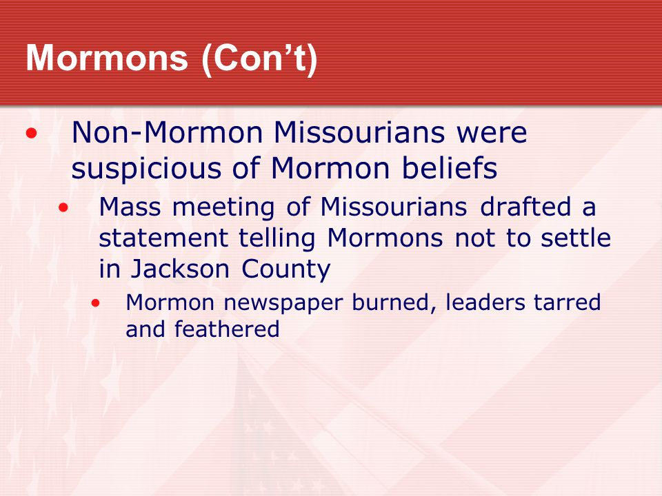 Mormons (Con't) Non-Mormon Missourians were suspicious of Mormon beliefs Mass meeting of Missourians drafted a statement telling Mormons not to settle