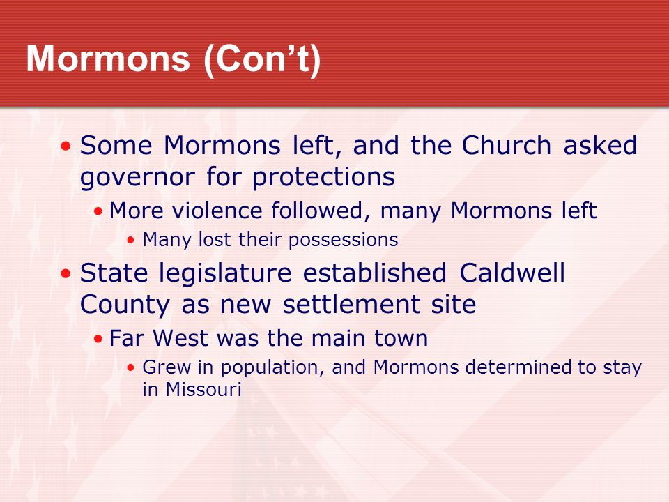 Mormons (Con't) Some Mormons left, and the Church asked governor for protections More violence followed, many Mormons left Many lost their possessions State legislature established Caldwell County as new settlement site Far West was the main town Grew in population, and Mormons determined to stay in Missouri