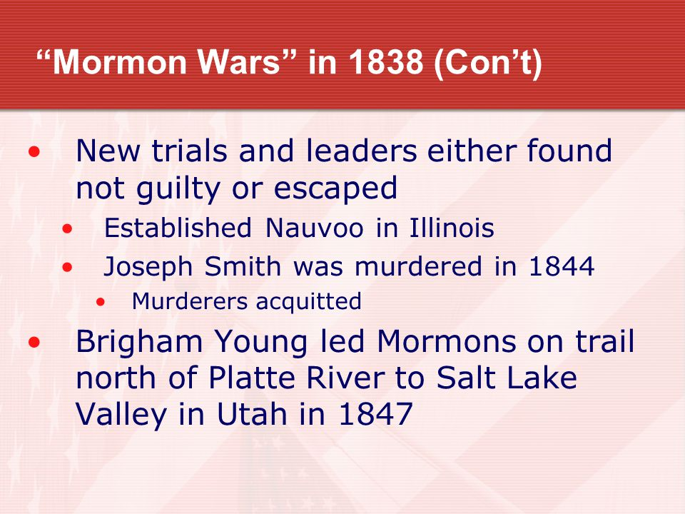 Mormon Wars in 1838 (Con't) New trials and leaders either found not guilty or escaped Established Nauvoo in Illinois Joseph Smith was murdered in 1844 Murderers acquitted Brigham Young led Mormons on trail north of Platte River to Salt Lake Valley in Utah in 1847