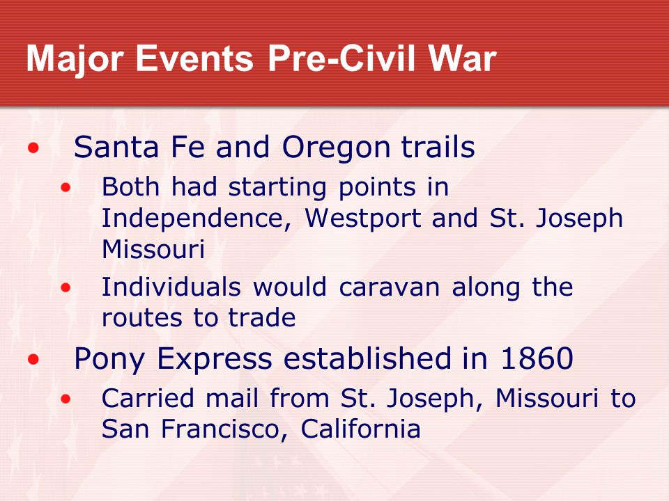 Major Events Pre-Civil War Santa Fe and Oregon trails Both had starting points in Independence, Westport and St. Joseph Missouri Individuals would car