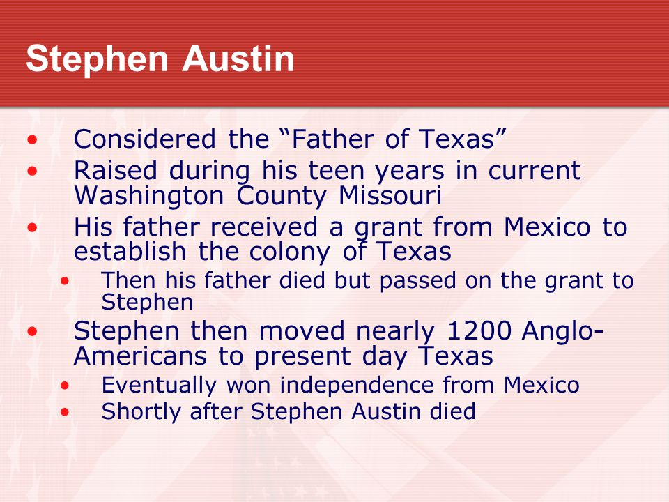 """Stephen Austin Considered the """"Father of Texas"""" Raised during his teen years in current Washington County Missouri His father received a grant from Me"""