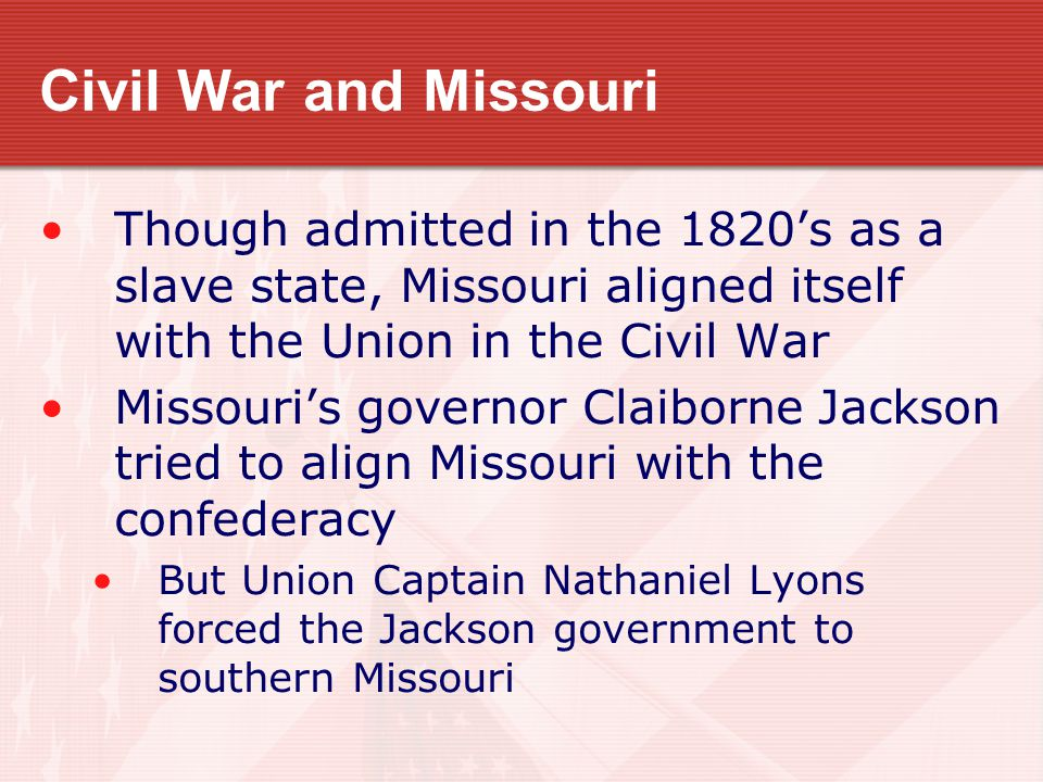 Civil War and Missouri Though admitted in the 1820's as a slave state, Missouri aligned itself with the Union in the Civil War Missouri's governor Cla