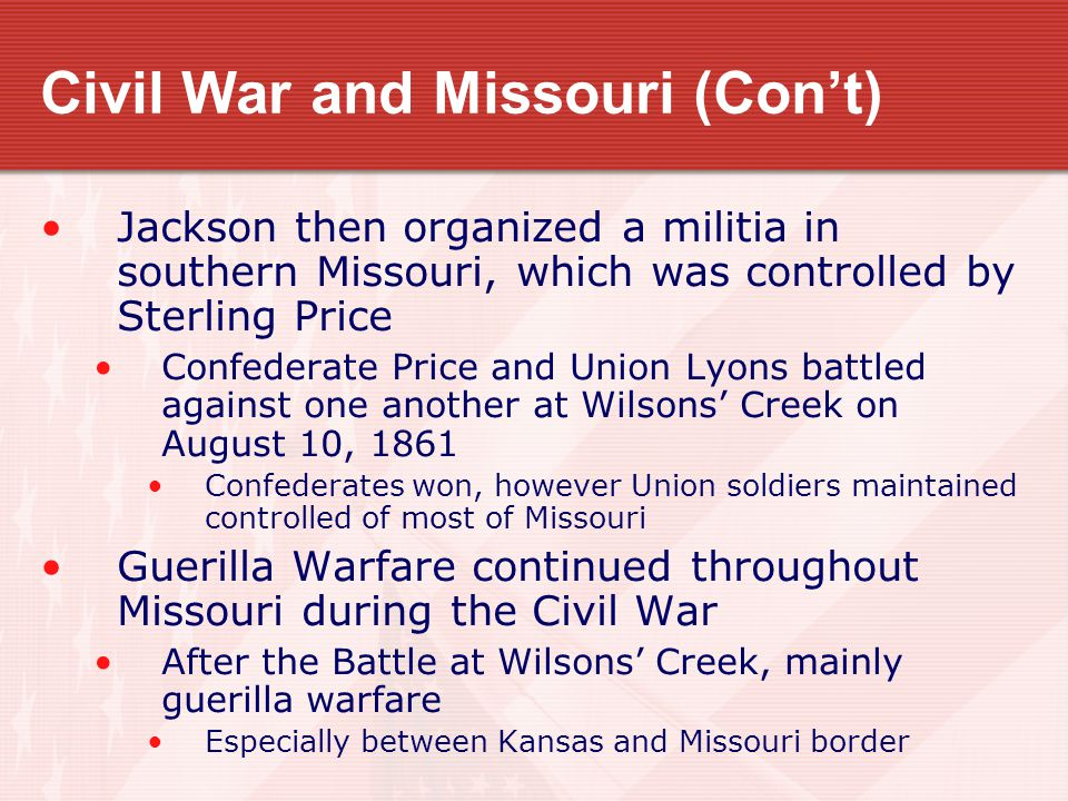 Civil War and Missouri (Con't) Jackson then organized a militia in southern Missouri, which was controlled by Sterling Price Confederate Price and Union Lyons battled against one another at Wilsons' Creek on August 10, 1861 Confederates won, however Union soldiers maintained controlled of most of Missouri Guerilla Warfare continued throughout Missouri during the Civil War After the Battle at Wilsons' Creek, mainly guerilla warfare Especially between Kansas and Missouri border