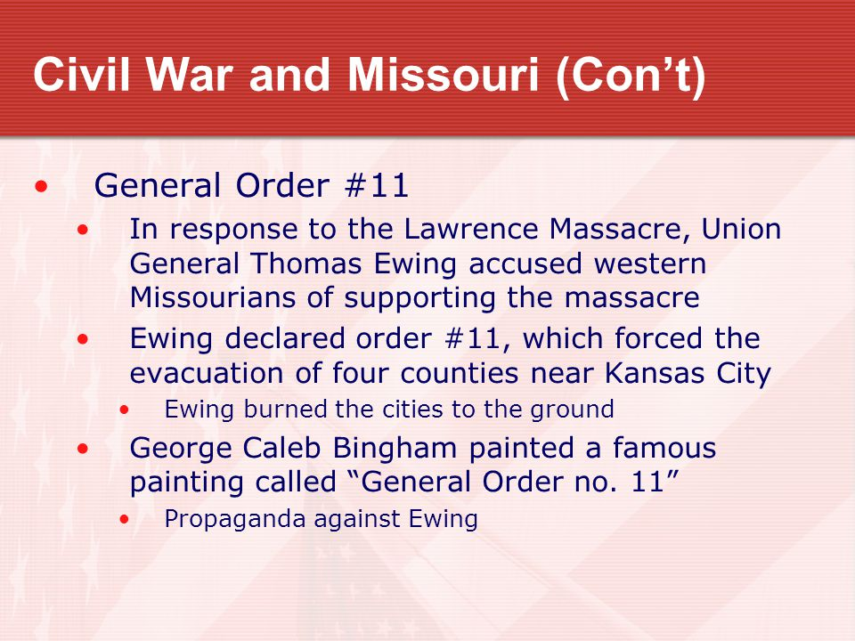 Civil War and Missouri (Con't) General Order #11 In response to the Lawrence Massacre, Union General Thomas Ewing accused western Missourians of suppo