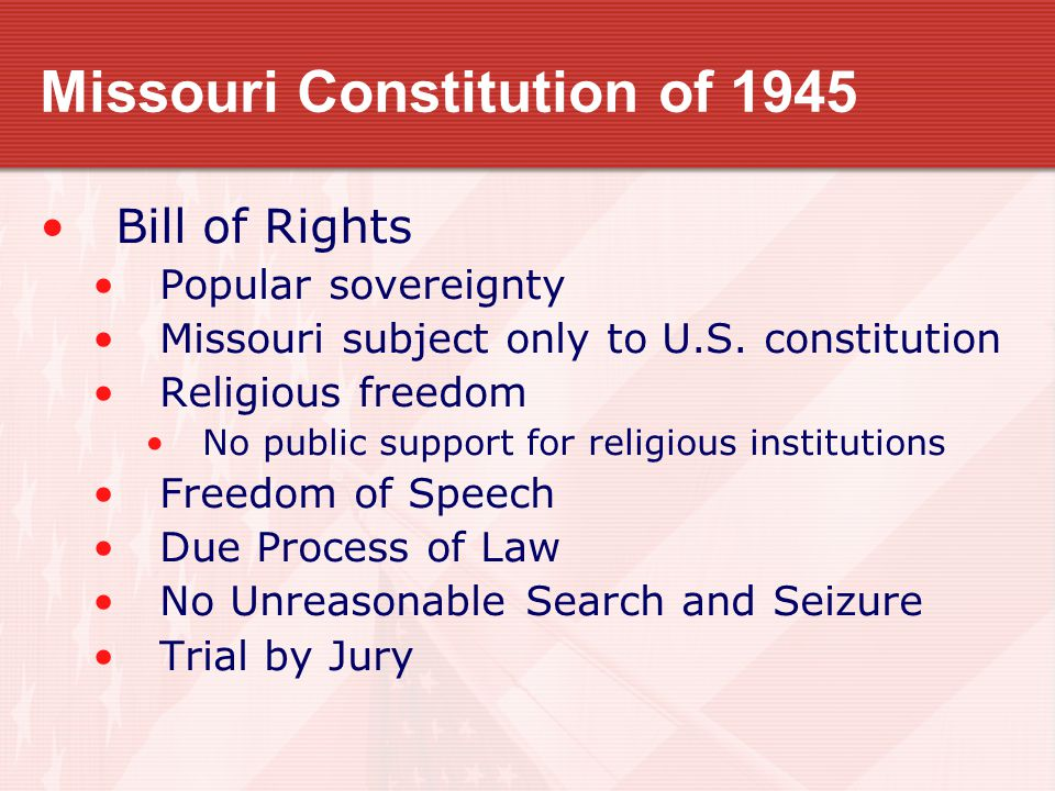 Missouri Constitution of 1945 Bill of Rights Popular sovereignty Missouri subject only to U.S. constitution Religious freedom No public support for re