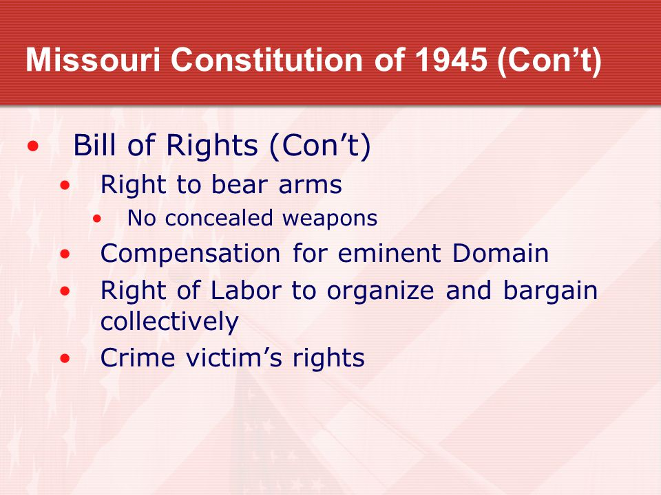 Missouri Constitution of 1945 (Con't) Bill of Rights (Con't) Right to bear arms No concealed weapons Compensation for eminent Domain Right of Labor to organize and bargain collectively Crime victim's rights