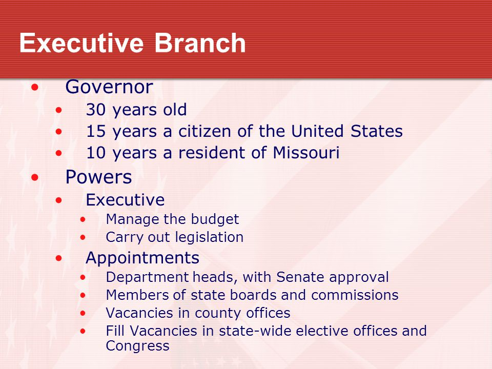 Executive Branch Governor 30 years old 15 years a citizen of the United States 10 years a resident of Missouri Powers Executive Manage the budget Carr