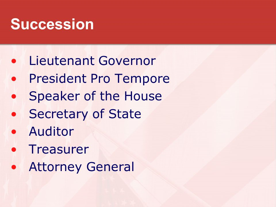 Succession Lieutenant Governor President Pro Tempore Speaker of the House Secretary of State Auditor Treasurer Attorney General