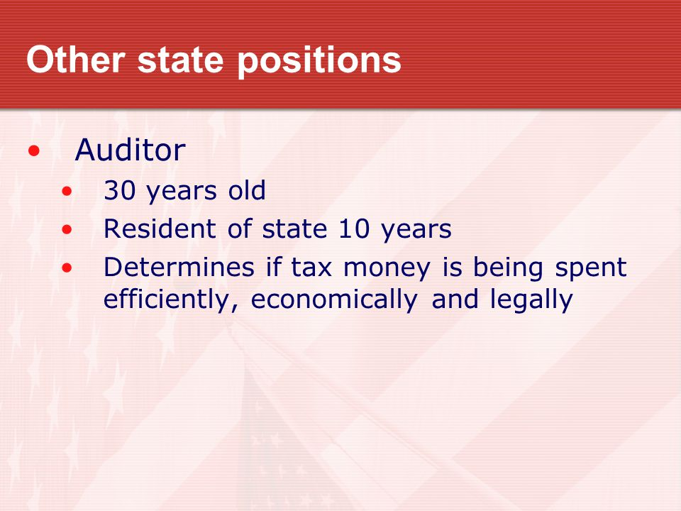 Other state positions Auditor 30 years old Resident of state 10 years Determines if tax money is being spent efficiently, economically and legally