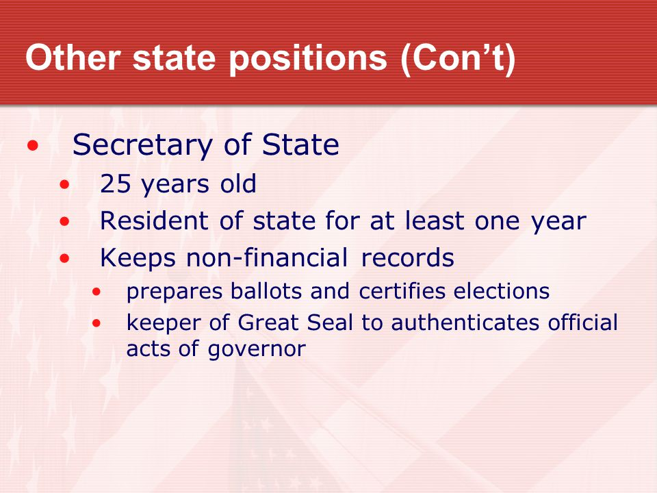 Other state positions (Con't) Secretary of State 25 years old Resident of state for at least one year Keeps non-financial records prepares ballots and certifies elections keeper of Great Seal to authenticates official acts of governor