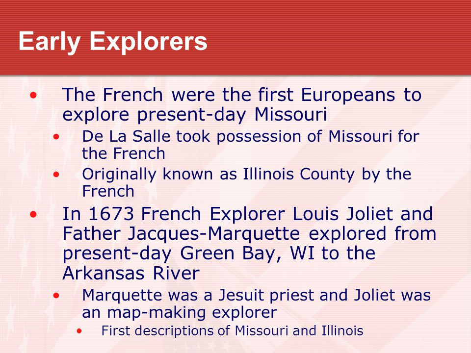 Early Explorers The French were the first Europeans to explore present-day Missouri De La Salle took possession of Missouri for the French Originally known as Illinois County by the French In 1673 French Explorer Louis Joliet and Father Jacques-Marquette explored from present-day Green Bay, WI to the Arkansas River Marquette was a Jesuit priest and Joliet was an map-making explorer First descriptions of Missouri and Illinois