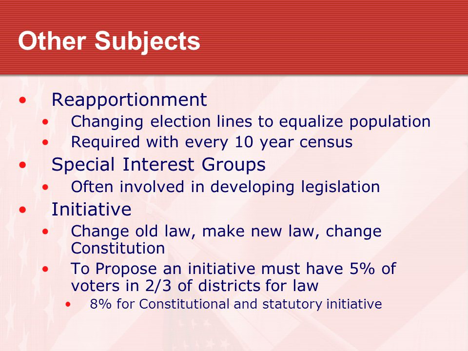 Other Subjects Reapportionment Changing election lines to equalize population Required with every 10 year census Special Interest Groups Often involve
