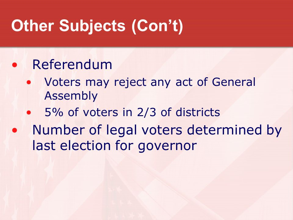 Other Subjects (Con't) Referendum Voters may reject any act of General Assembly 5% of voters in 2/3 of districts Number of legal voters determined by last election for governor