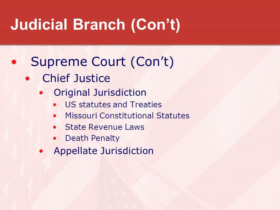 Judicial Branch (Con't) Supreme Court (Con't) Chief Justice Original Jurisdiction US statutes and Treaties Missouri Constitutional Statutes State Revenue Laws Death Penalty Appellate Jurisdiction