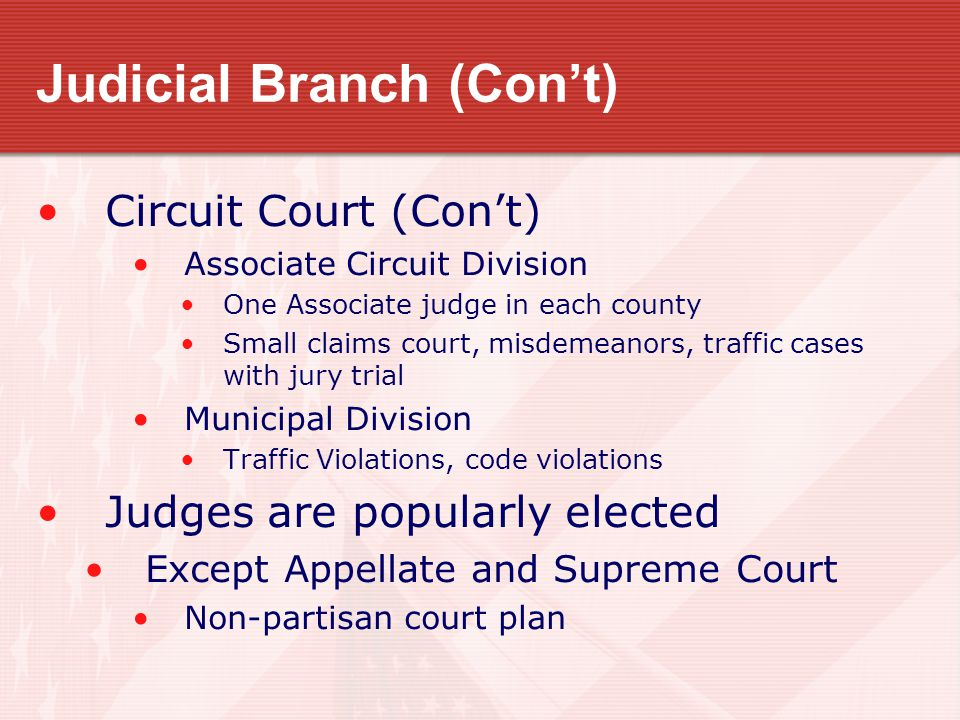 Judicial Branch (Con't) Circuit Court (Con't) Associate Circuit Division One Associate judge in each county Small claims court, misdemeanors, traffic cases with jury trial Municipal Division Traffic Violations, code violations Judges are popularly elected Except Appellate and Supreme Court Non-partisan court plan
