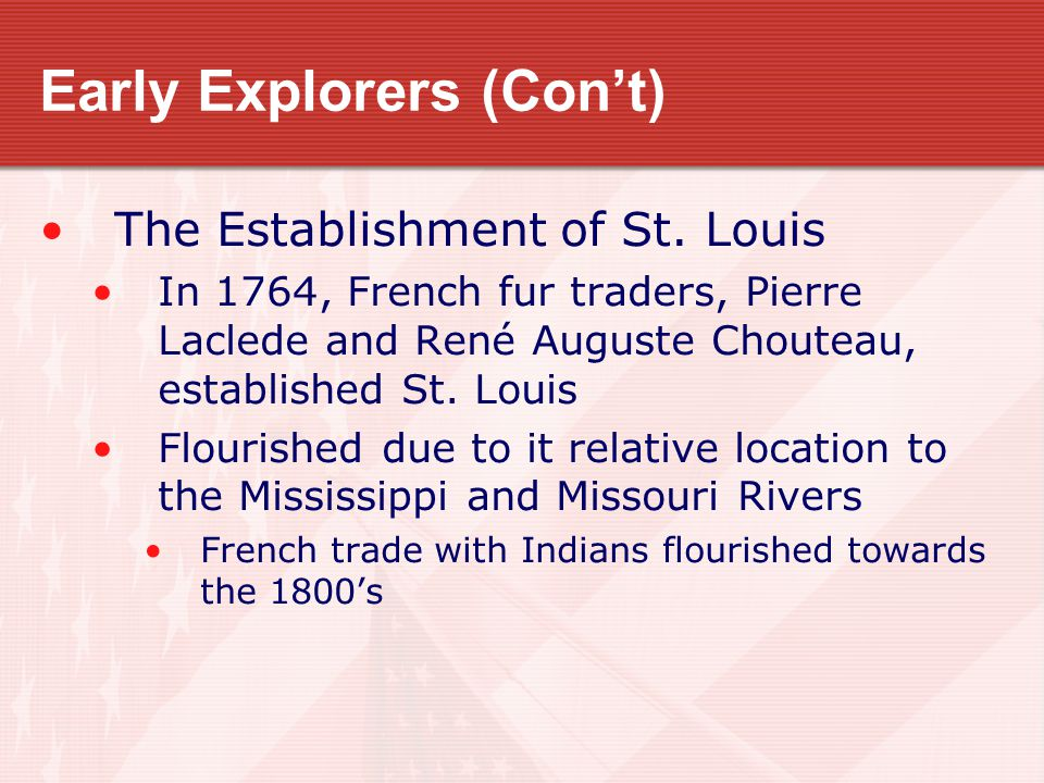 Early Explorers (Con't) The Establishment of St. Louis In 1764, French fur traders, Pierre Laclede and René Auguste Chouteau, established St. Louis Fl