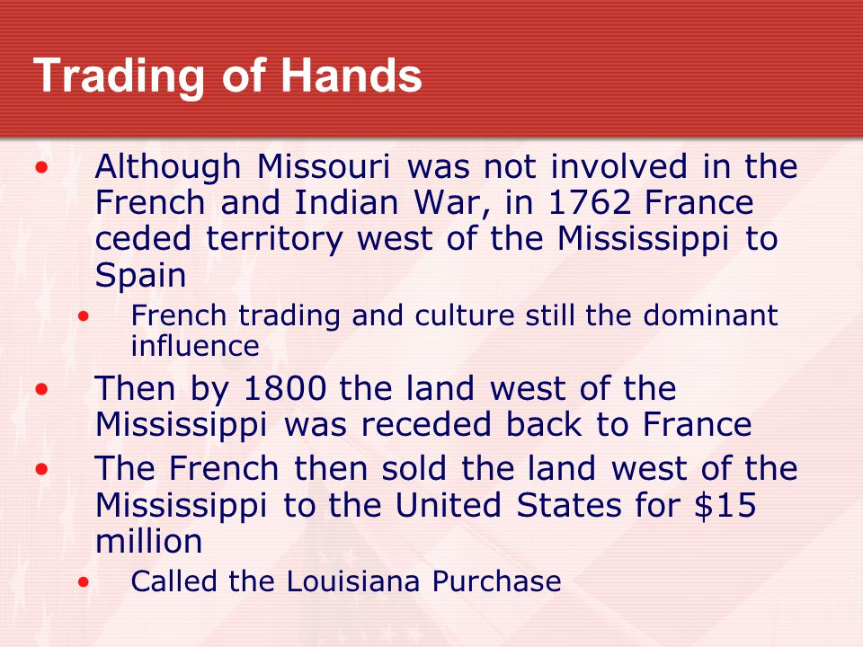 Trading of Hands Although Missouri was not involved in the French and Indian War, in 1762 France ceded territory west of the Mississippi to Spain French trading and culture still the dominant influence Then by 1800 the land west of the Mississippi was receded back to France The French then sold the land west of the Mississippi to the United States for $15 million Called the Louisiana Purchase