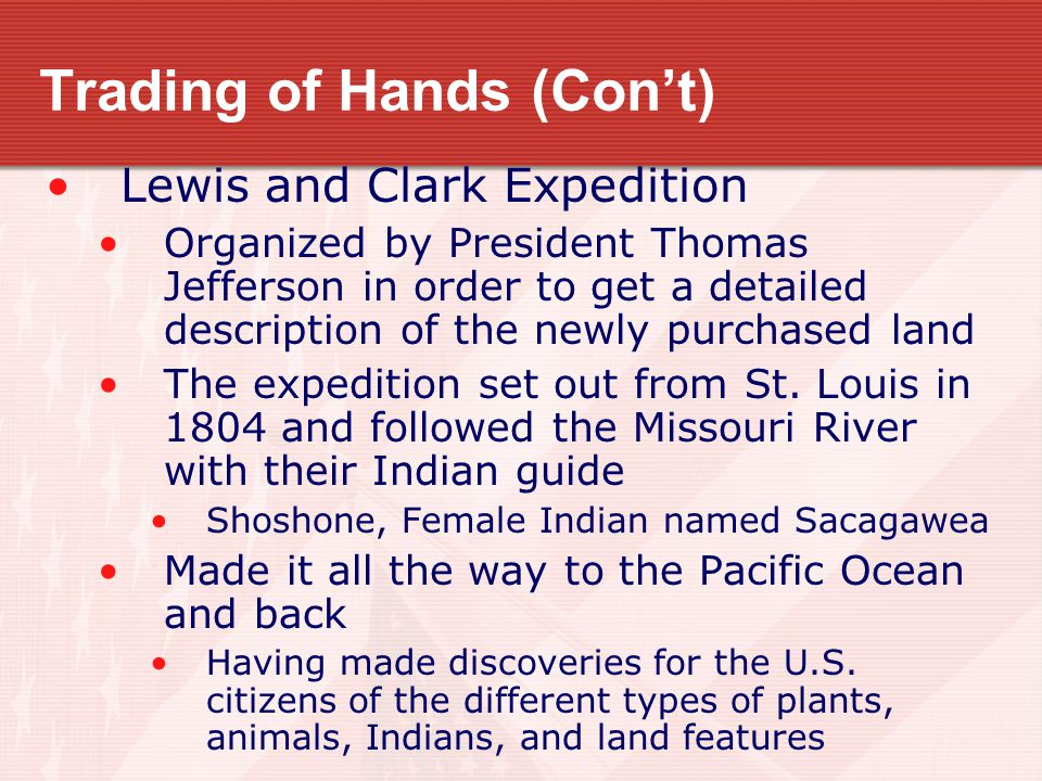 Trading of Hands (Con't) Lewis and Clark Expedition Organized by President Thomas Jefferson in order to get a detailed description of the newly purcha