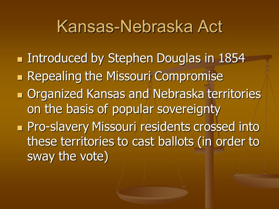 Kansas-Nebraska Act Introduced by Stephen Douglas in 1854 Introduced by Stephen Douglas in 1854 Repealing the Missouri Compromise Repealing the Missouri Compromise Organized Kansas and Nebraska territories on the basis of popular sovereignty Organized Kansas and Nebraska territories on the basis of popular sovereignty Pro-slavery Missouri residents crossed into these territories to cast ballots (in order to sway the vote) Pro-slavery Missouri residents crossed into these territories to cast ballots (in order to sway the vote)