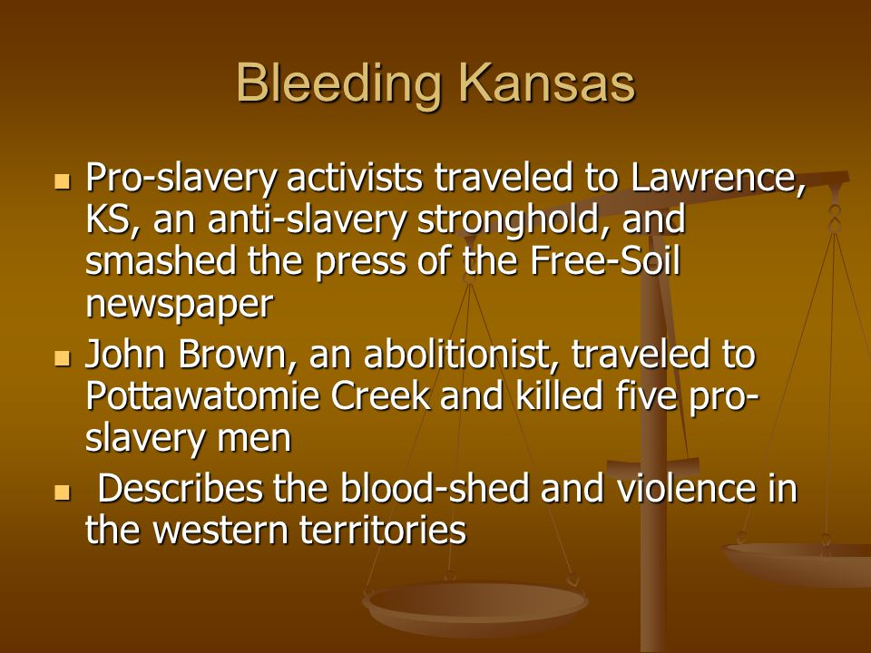Bleeding Kansas Pro-slavery activists traveled to Lawrence, KS, an anti-slavery stronghold, and smashed the press of the Free-Soil newspaper Pro-slavery activists traveled to Lawrence, KS, an anti-slavery stronghold, and smashed the press of the Free-Soil newspaper John Brown, an abolitionist, traveled to Pottawatomie Creek and killed five pro- slavery men John Brown, an abolitionist, traveled to Pottawatomie Creek and killed five pro- slavery men Describes the blood-shed and violence in the western territories Describes the blood-shed and violence in the western territories