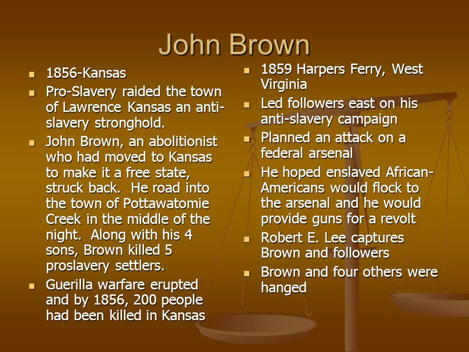John Brown 1856-Kansas 1856-Kansas Pro-Slavery raided the town of Lawrence Kansas an anti- slavery stronghold. Pro-Slavery raided the town of Lawrence