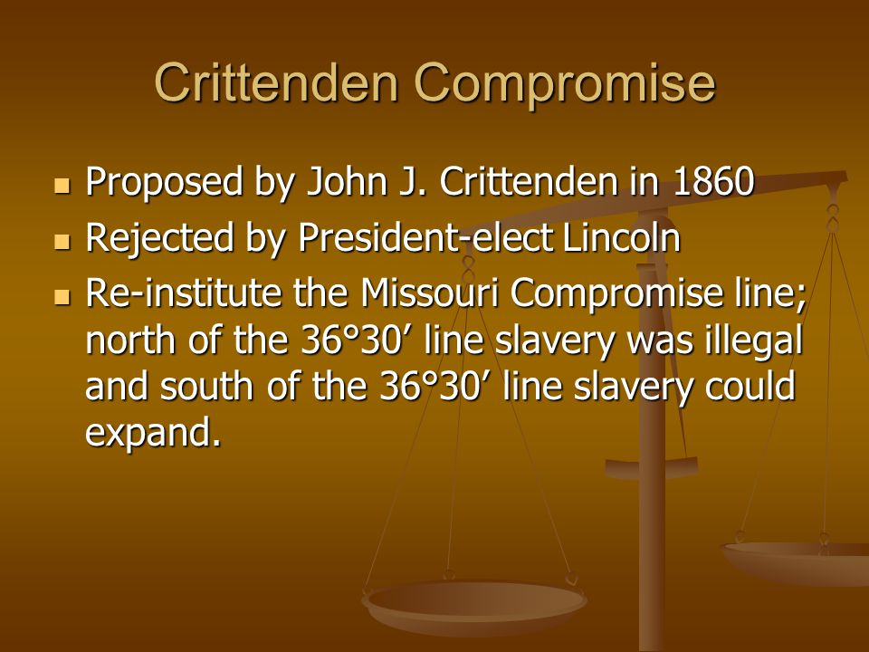 Crittenden Compromise Proposed by John J. Crittenden in 1860 Proposed by John J. Crittenden in 1860 Rejected by President-elect Lincoln Rejected by Pr