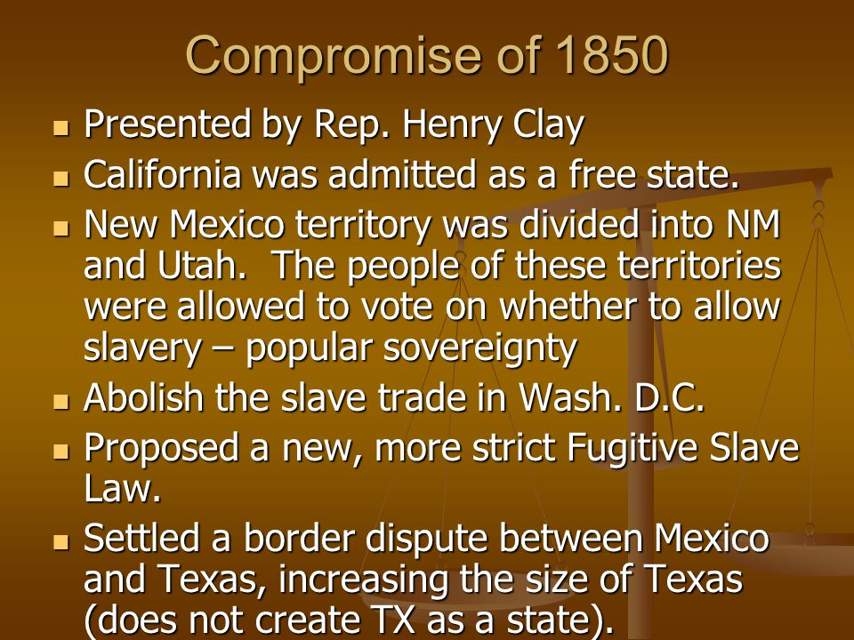 Compromise of 1850 Presented by Rep. Henry Clay Presented by Rep. Henry Clay California was admitted as a free state. California was admitted as a fre
