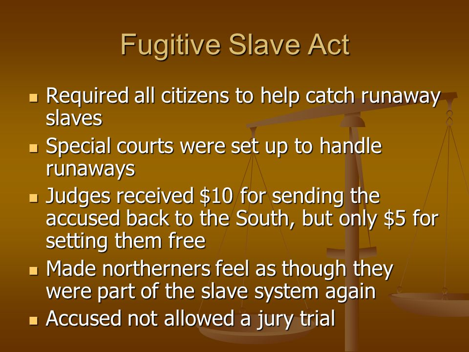 Fugitive Slave Act Required all citizens to help catch runaway slaves Required all citizens to help catch runaway slaves Special courts were set up to handle runaways Special courts were set up to handle runaways Judges received $10 for sending the accused back to the South, but only $5 for setting them free Judges received $10 for sending the accused back to the South, but only $5 for setting them free Made northerners feel as though they were part of the slave system again Made northerners feel as though they were part of the slave system again Accused not allowed a jury trial Accused not allowed a jury trial