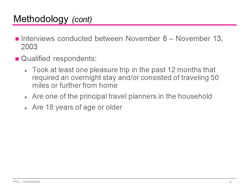 TNS – Confidential 4 Methodology (cont) n Interviews conducted between November 6 – November 13, 2003 n Qualified respondents: l Took at least one pleasure trip in the past 12 months that required an overnight stay and/or consisted of traveling 50 miles or further from home l Are one of the principal travel planners in the household l Are 18 years of age or older