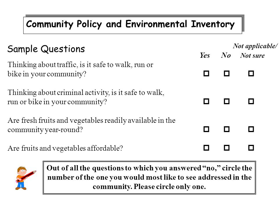 Community Policy and Environmental Inventory Not applicable/ Yes No Not sure Thinking about traffic, is it safe to walk, run or bike in your community.