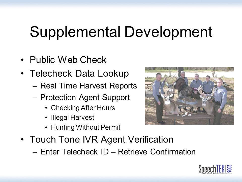 Supplemental Development Public Web Check Telecheck Data Lookup –Real Time Harvest Reports –Protection Agent Support Checking After Hours Illegal Harvest Hunting Without Permit Touch Tone IVR Agent Verification –Enter Telecheck ID – Retrieve Confirmation