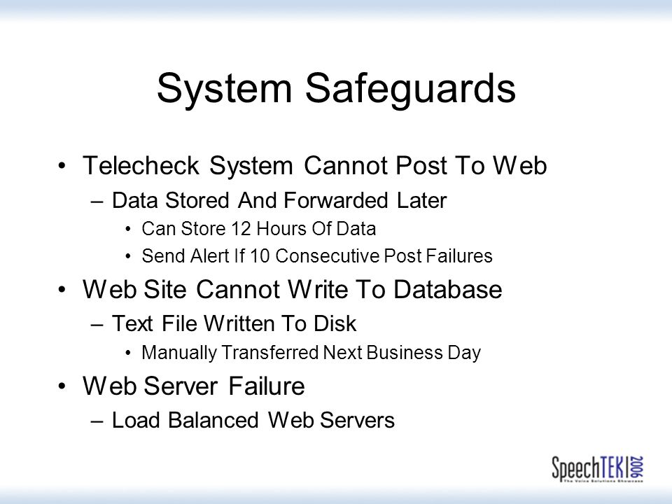System Safeguards Telecheck System Cannot Post To Web –Data Stored And Forwarded Later Can Store 12 Hours Of Data Send Alert If 10 Consecutive Post Failures Web Site Cannot Write To Database –Text File Written To Disk Manually Transferred Next Business Day Web Server Failure –Load Balanced Web Servers