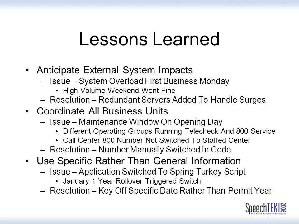 Lessons Learned Anticipate External System Impacts –Issue – System Overload First Business Monday High Volume Weekend Went Fine –Resolution – Redundant Servers Added To Handle Surges Coordinate All Business Units –Issue – Maintenance Window On Opening Day Different Operating Groups Running Telecheck And 800 Service Call Center 800 Number Not Switched To Staffed Center –Resolution – Number Manually Switched In Code Use Specific Rather Than General Information –Issue – Application Switched To Spring Turkey Script January 1 Year Rollover Triggered Switch –Resolution – Key Off Specific Date Rather Than Permit Year