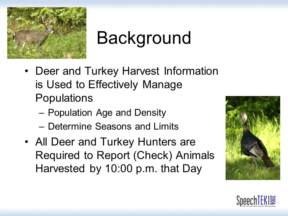 Background Deer and Turkey Harvest Information is Used to Effectively Manage Populations –Population Age and Density –Determine Seasons and Limits All Deer and Turkey Hunters are Required to Report (Check) Animals Harvested by 10:00 p.m.