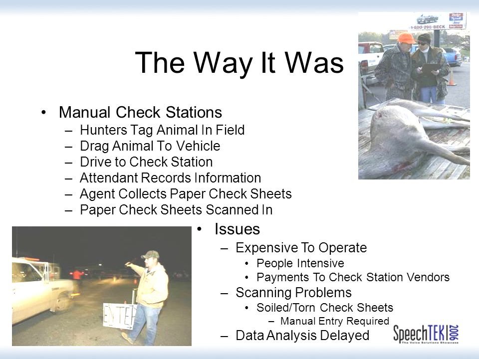 The Way It Was Manual Check Stations –Hunters Tag Animal In Field –Drag Animal To Vehicle –Drive to Check Station –Attendant Records Information –Agent Collects Paper Check Sheets –Paper Check Sheets Scanned In Issues –Expensive To Operate People Intensive Payments To Check Station Vendors –Scanning Problems Soiled/Torn Check Sheets –Manual Entry Required –Data Analysis Delayed