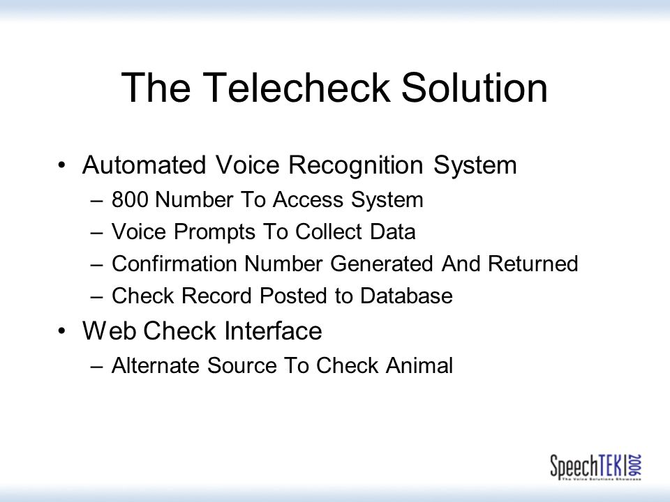 The Telecheck Solution Automated Voice Recognition System –800 Number To Access System –Voice Prompts To Collect Data –Confirmation Number Generated And Returned –Check Record Posted to Database Web Check Interface –Alternate Source To Check Animal