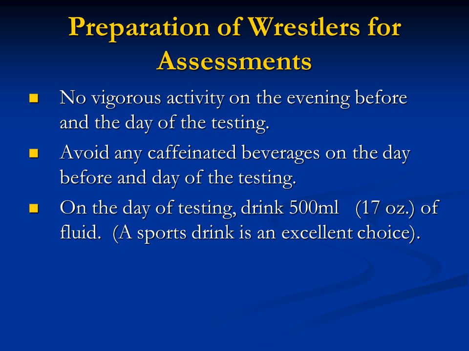 Preparation of Wrestlers for Assessments No vigorous activity on the evening before and the day of the testing. No vigorous activity on the evening be