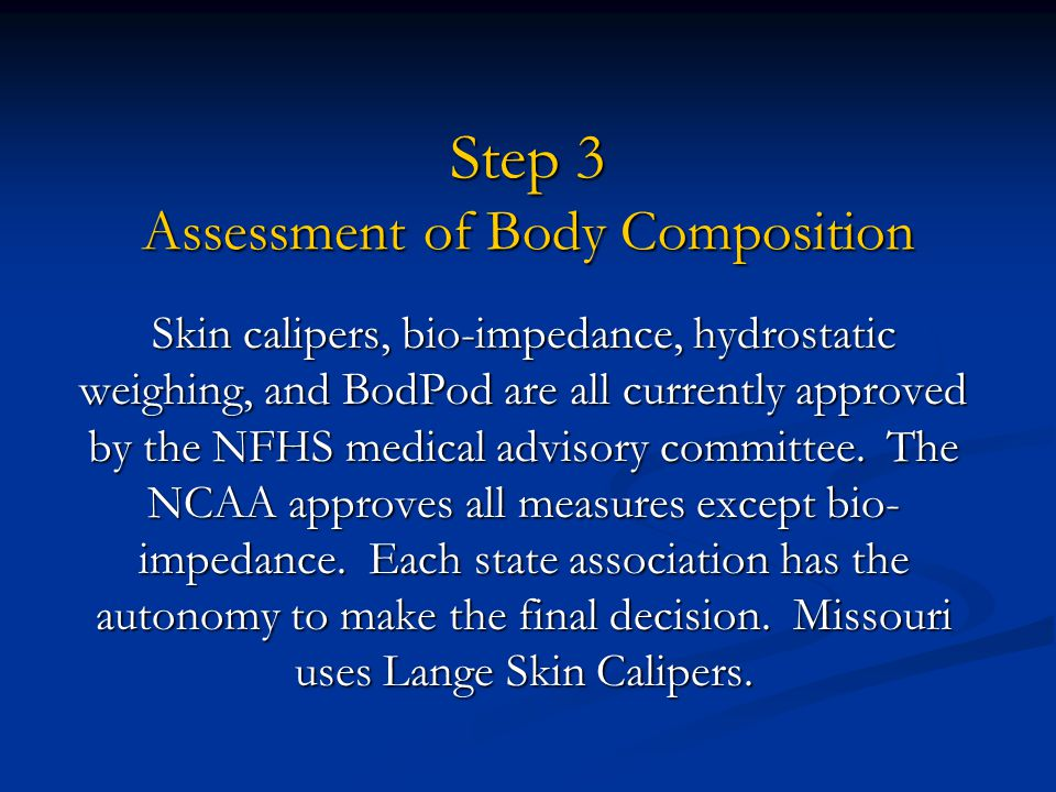 Step 3 Assessment of Body Composition Skin calipers, bio-impedance, hydrostatic weighing, and BodPod are all currently approved by the NFHS medical ad