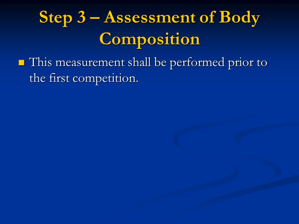 Step 3 – Assessment of Body Composition This measurement shall be performed prior to the first competition. This measurement shall be performed prior