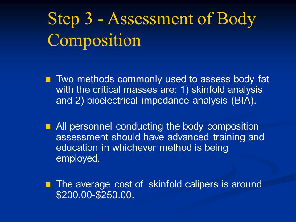 Step 3 - Assessment of Body Composition Two methods commonly used to assess body fat with the critical masses are: 1) skinfold analysis and 2) bioelec