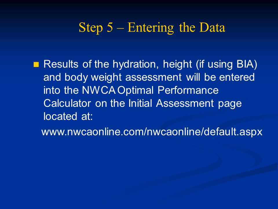 Step 5 – Entering the Data Results of the hydration, height (if using BIA) and body weight assessment will be entered into the NWCA Optimal Performanc