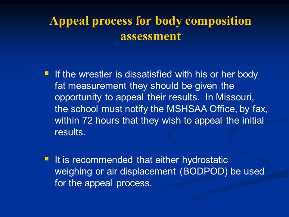 Appeal process for body composition assessment  If the wrestler is dissatisfied with his or her body fat measurement they should be given the opportu