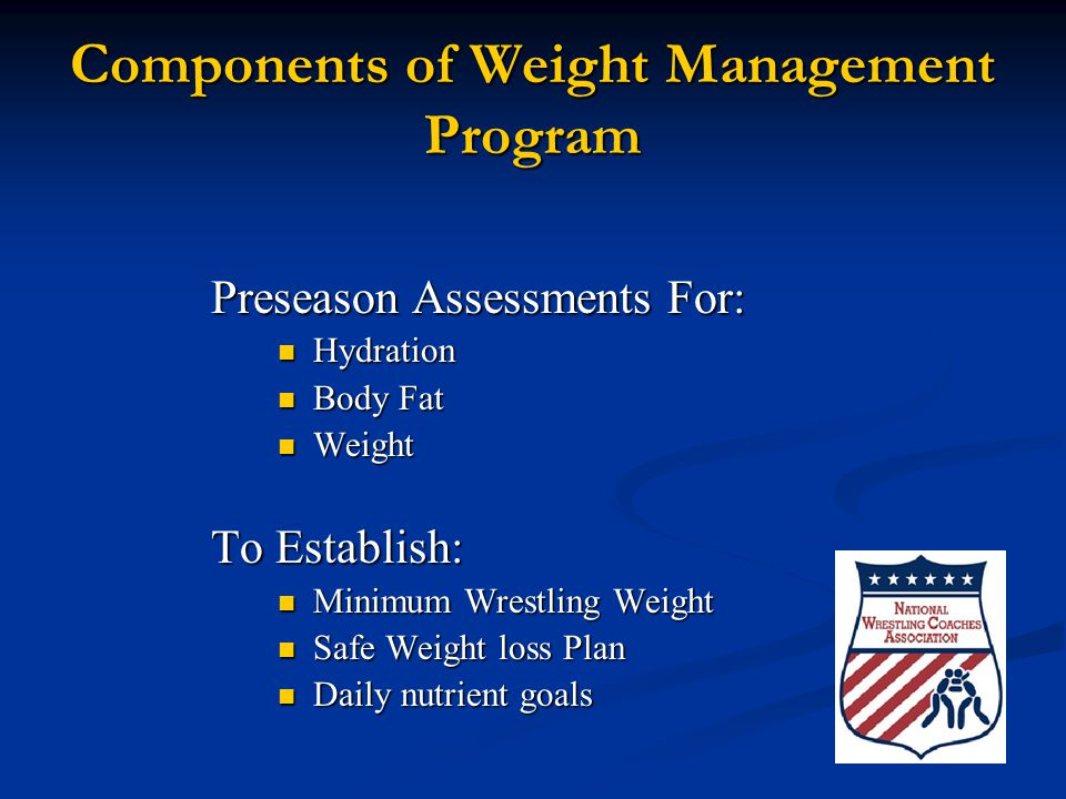 Components of Weight Management Program Preseason Assessments For: Hydration Hydration Body Fat Body Fat Weight Weight To Establish: Minimum Wrestling