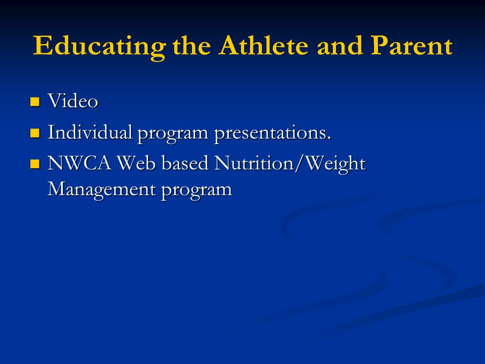 Educating the Athlete and Parent Video Video Individual program presentations. Individual program presentations. NWCA Web based Nutrition/Weight Manag