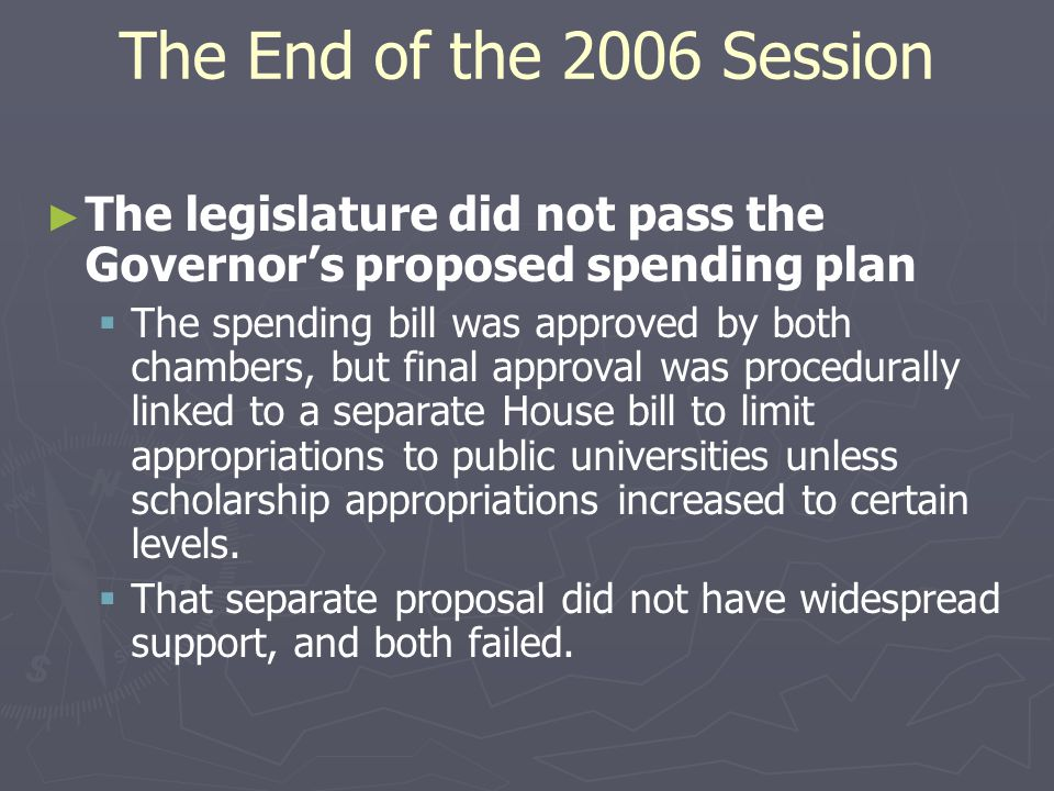 The End of the 2006 Session ► ► The legislature did not pass the Governor's proposed spending plan   The spending bill was approved by both chambers, but final approval was procedurally linked to a separate House bill to limit appropriations to public universities unless scholarship appropriations increased to certain levels.