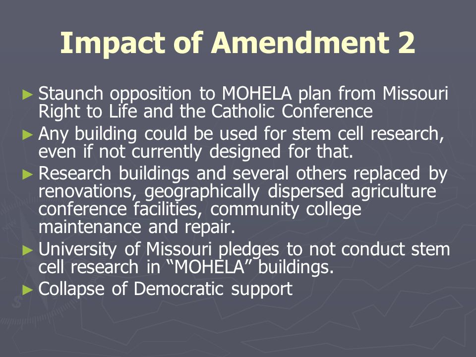 Impact of Amendment 2 ► ► Staunch opposition to MOHELA plan from Missouri Right to Life and the Catholic Conference ► ► Any building could be used for stem cell research, even if not currently designed for that.