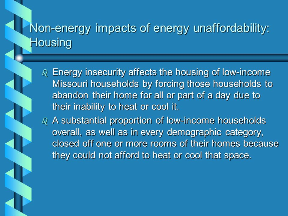 Non-energy impacts of energy unaffordability: Housing b Energy insecurity affects the housing of low-income Missouri households by forcing those households to abandon their home for all or part of a day due to their inability to heat or cool it.