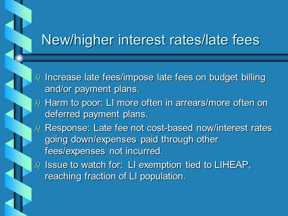 New/higher interest rates/late fees b Increase late fees/impose late fees on budget billing and/or payment plans.