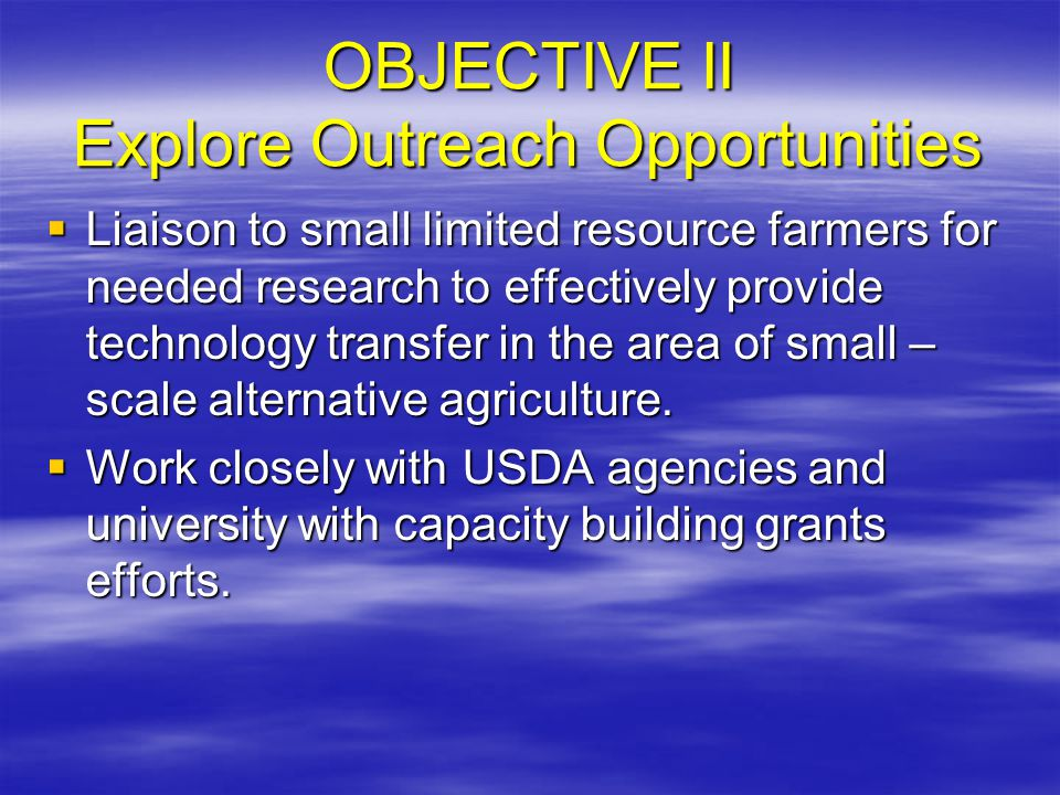OBJECTIVE II Explore Outreach Opportunities  Liaison to small limited resource farmers for needed research to effectively provide technology transfer in the area of small – scale alternative agriculture.