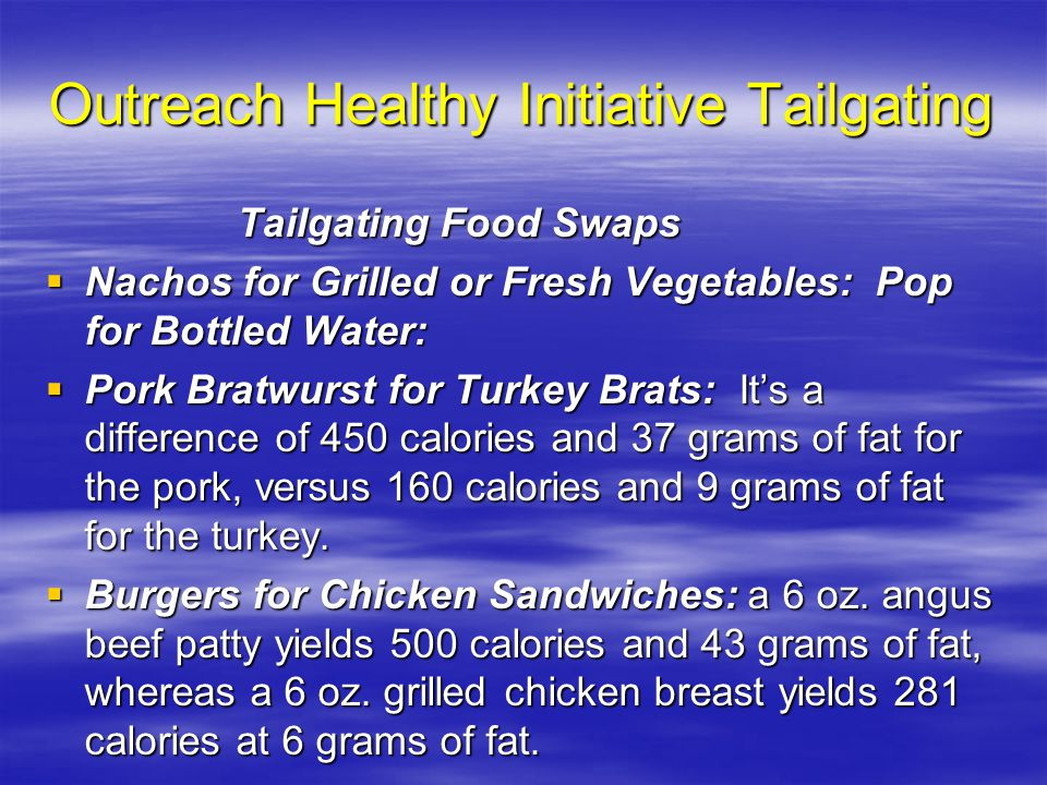 Outreach Healthy Initiative Tailgating Tailgating Food Swaps Tailgating Food Swaps  Nachos for Grilled or Fresh Vegetables: Pop for Bottled Water:  Pork Bratwurst for Turkey Brats: It's a difference of 450 calories and 37 grams of fat for the pork, versus 160 calories and 9 grams of fat for the turkey.